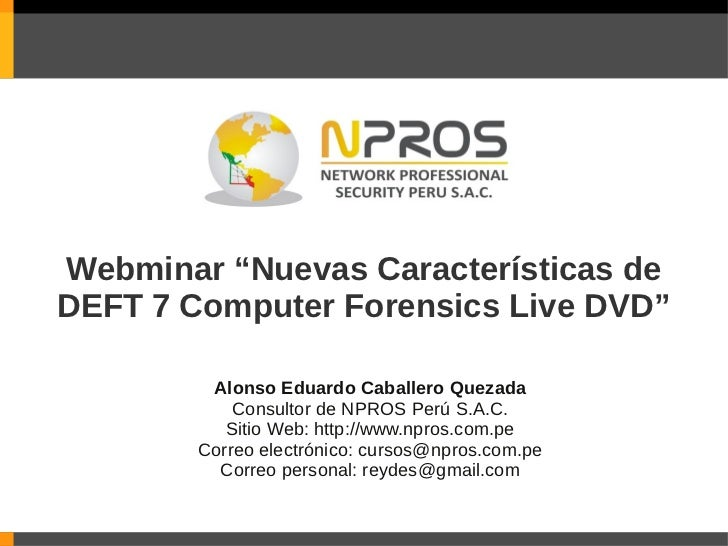 """Webminar """"Nuevas Características deDEFT 7 Computer Forensics Live DVD""""         Alonso Eduardo Caballero Quezada           ..."""