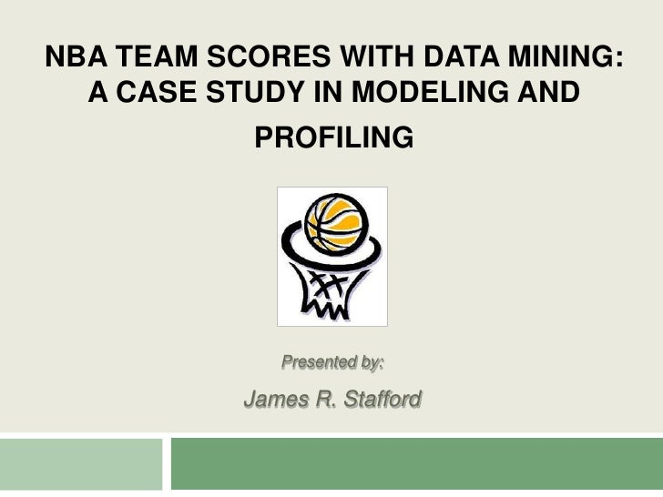 NBA Team Scores with Data Mining: A Case Study in Modeling and Profiling<br />Presented by:<br />James R. Stafford<br />
