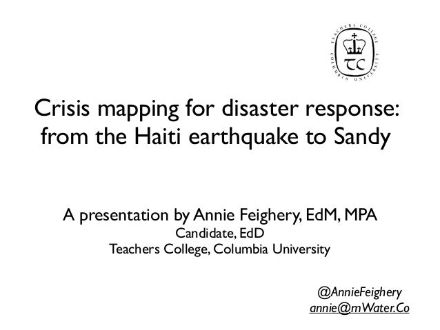 Crisis mapping for disaster response:from the Haiti earthquake to Sandy  A presentation by Annie Feighery, EdM, MPA       ...