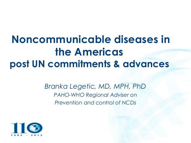 2004Noncommunicable diseases in      the Americaspost UN commitments & advances                Branka Legetic, MD, MPH, Ph...
