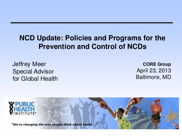 NCD Update: Policies and Programs for thePrevention and Control of NCDsJeffrey MeerSpecial Advisorfor Global HealthCORE Gr...