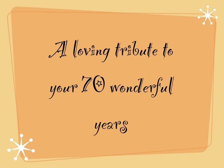 A loving tribute toyour 70 wonderful      years