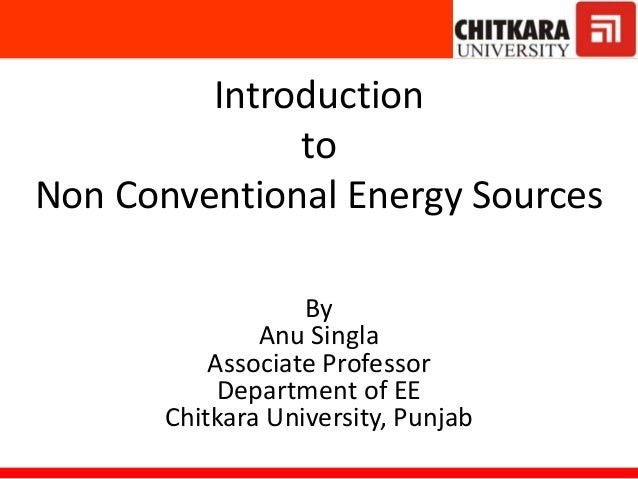 Introduction to Non Conventional Energy Sources By Anu Singla Associate Professor Department of EE Chitkara University, Pu...