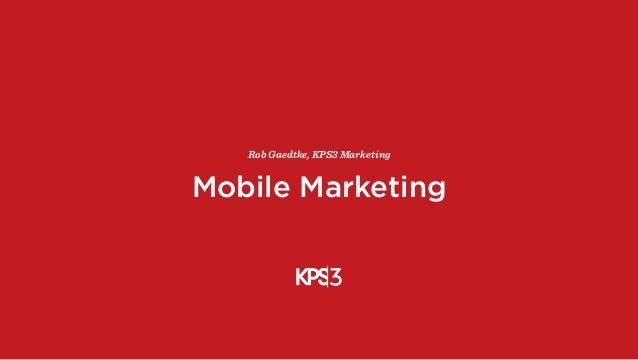 Mobile Marketing Rob Gaedtke, KPS3 Marketing