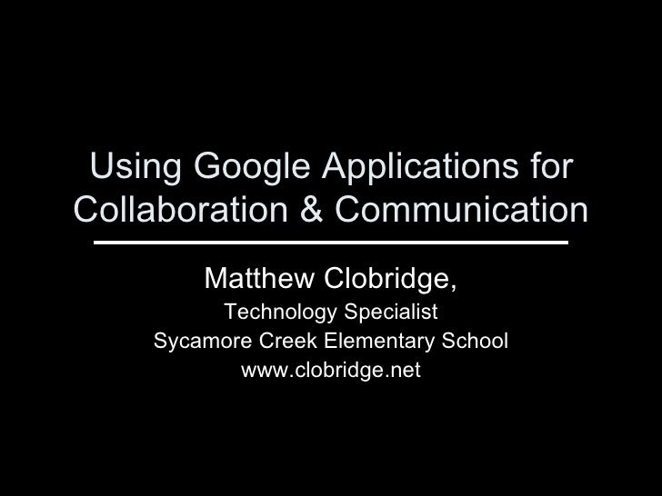 Using Google Applications for Collaboration & Communication Matthew Clobridge, Technology Specialist Sycamore Creek Elemen...