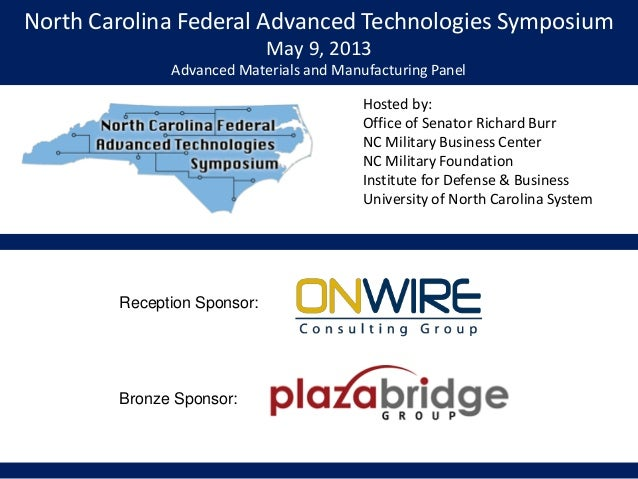 North Carolina Federal Advanced Technologies SymposiumMay 9, 2013Advanced Materials and Manufacturing PanelHosted by:Offic...