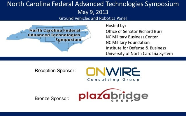 North Carolina Federal Advanced Technologies SymposiumMay 9, 2013Ground Vehicles and Robotics PanelHosted by:Office of Sen...