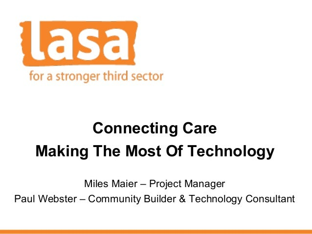 Connecting Care Making The Most Of Technology Miles Maier – Project Manager Paul Webster – Community Builder & Technology ...