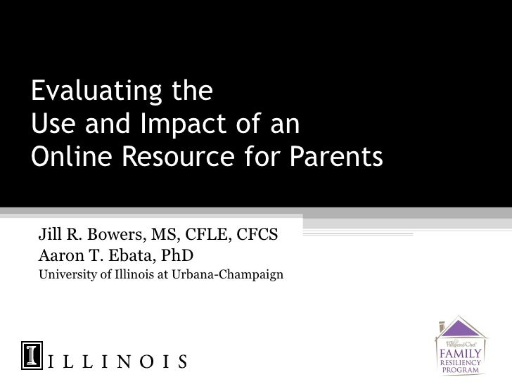 Evaluating the  Use and Impact of an  Online Resource for Parents Jill R. Bowers, MS, CFLE, CFCS Aaron T. Ebata, PhD Unive...