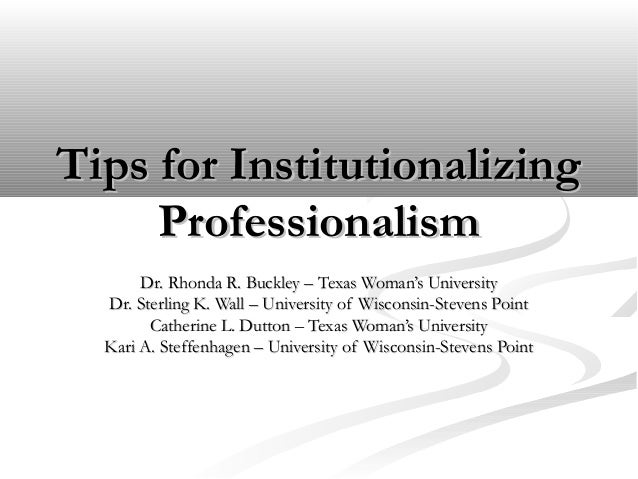 Tips for InstitutionalizingTips for InstitutionalizingProfessionalismProfessionalismDr. Rhonda R. Buckley – Texas Woman's ...