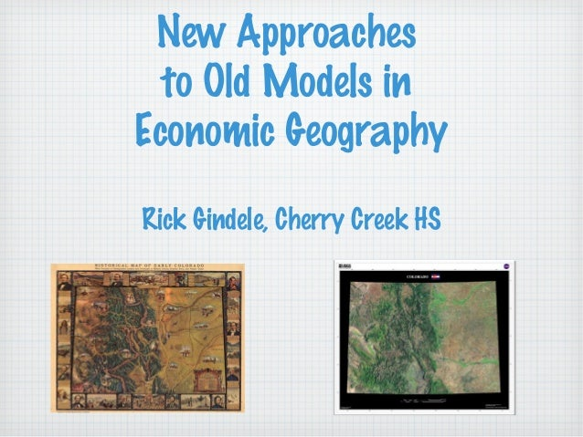 New Approaches to Old Models in Economic Geography Rick Gindele, Cherry Creek HS