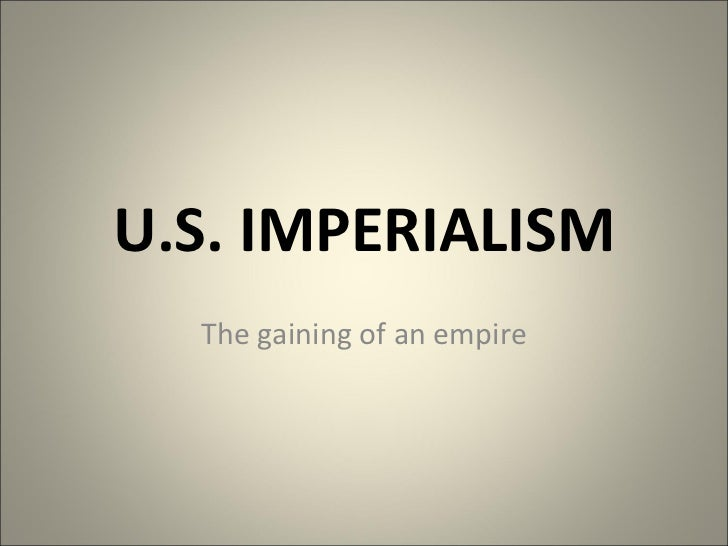 U.S. IMPERIALISM The gaining of an empire