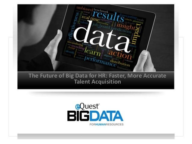 The Future of Big Data for HR: Faster, More Accurate                 Talent Acquisition