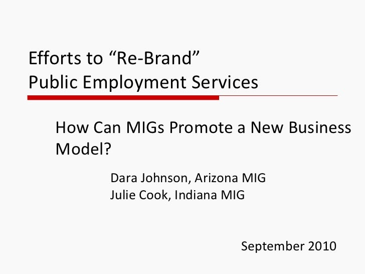 """Efforts to """"Re-Brand""""  Public Employment Services How Can MIGs Promote a New Business Model? Dara Johnson, Arizona MIG Jul..."""