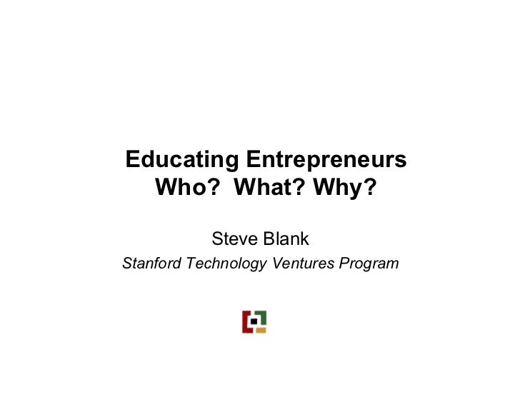 Educating Entrepreneurs   Who? What? Why?             Steve Blank Stanford Technology Ventures Program