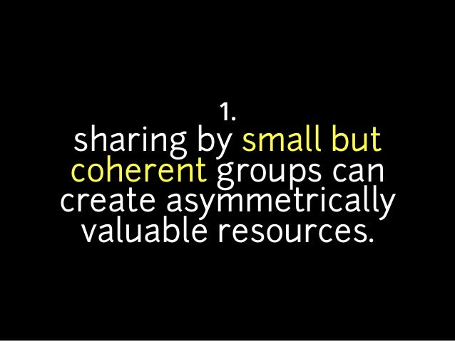 1. sharing by small but coherent groups cancreate asymmetrically  valuable resources.