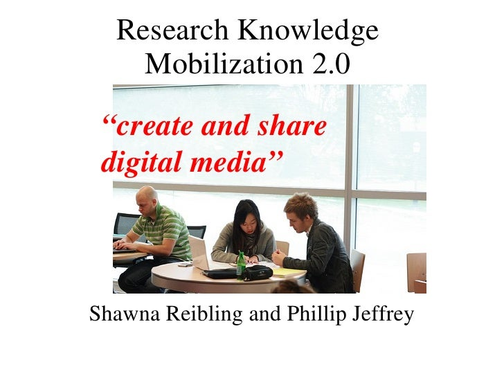 """Research Knowledge Mobilization 2.0 Shawna Reibling and Phillip Jeffrey """" create and share digital media"""""""
