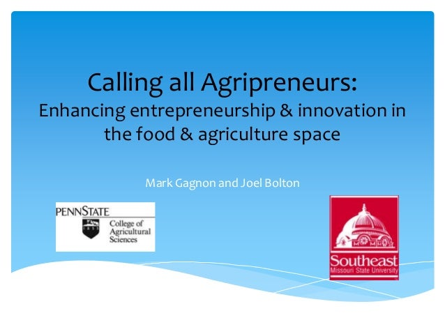 Calling all Agripreneurs:Enhancing entrepreneurship & innovation in       the food & agriculture space            Mark Gag...