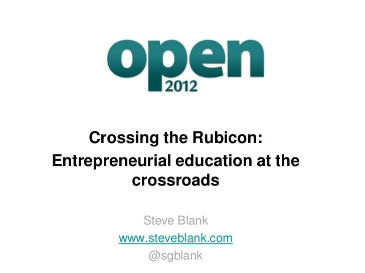 Crossing the Rubicon:Entrepreneurial education at the          crossroads           Steve Blank        www.steveblank.com ...
