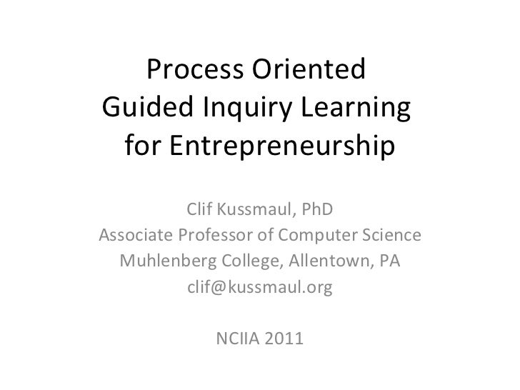 Process Oriented  Guided Inquiry Learning  for Entrepreneurship Clif Kussmaul, PhD Associate Professor of Computer Science...