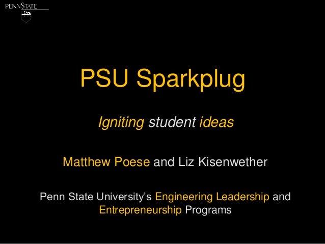 PSU Sparkplug           Igniting student ideas    Matthew Poese and Liz KisenwetherPenn State University's Engineering Lea...