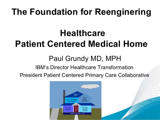 The Foundation for Reenginering Healthcare Patient Centered Medical Home Paul Grundy MD, MPH IBM's Director Healthcare Tra...