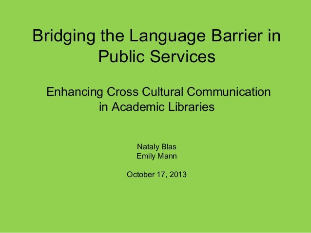 Bridging the Language Barrier in Public Services Enhancing Cross Cultural Communication in Academic Libraries Nataly Blas ...