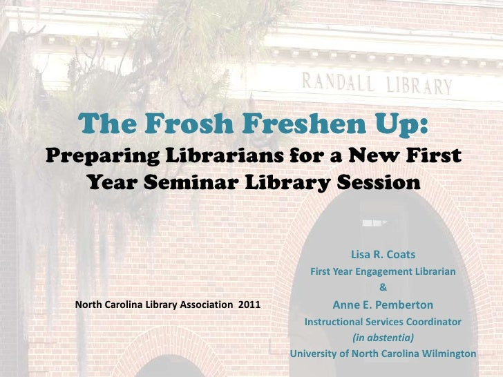 The Frosh Freshen Up:Preparing Librarians for a New First Year Seminar Library Session<br />Lisa R. Coats <br />First Year...