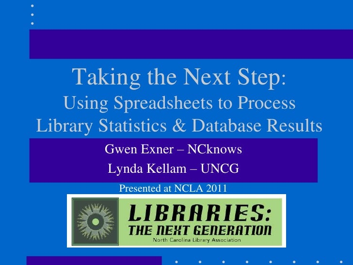 Taking the Next Step:   Using Spreadsheets to ProcessLibrary Statistics & Database Results        Gwen Exner – NCknows    ...