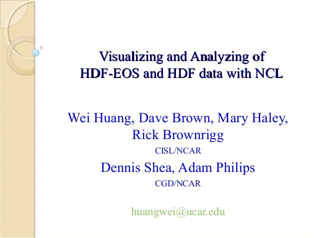 Visualizing and Analyzing of HDF-EOS and HDF data with NCL Wei Huang, Dave Brown, Mary Haley, Rick Brownrigg CISL/NCAR  De...