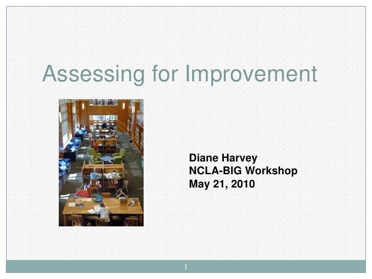 Assessing for Improvement                   Diane Harvey                 NCLA-BIG Workshop                 May 21, 2010   ...