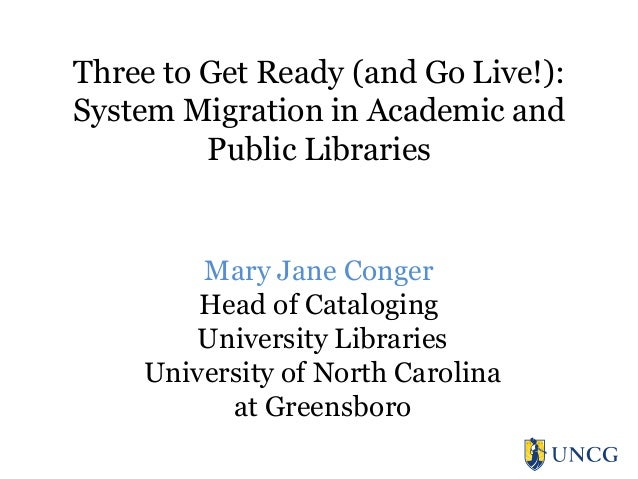 Three to Get Ready (and Go Live!): System Migration in Academic and Public Libraries  Mary Jane Conger Head of Cataloging ...