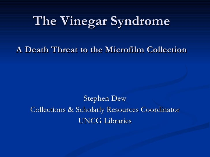 The Vinegar Syndrome A Death Threat to the Microfilm Collection <ul><li>Stephen Dew </li></ul><ul><li>Collections & Schola...