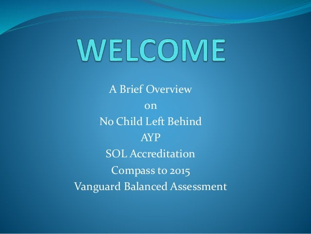A Brief Overview on No Child Left Behind AYP SOL Accreditation Compass to 2015 Vanguard Balanced Assessment