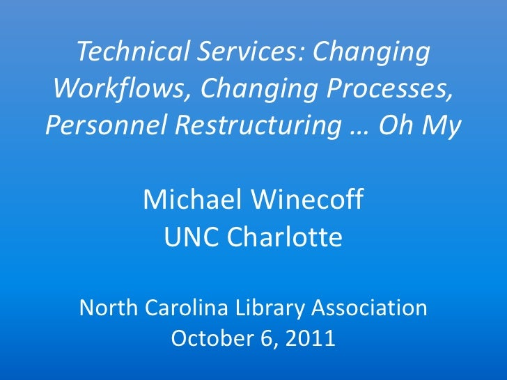 Technical Services: ChangingWorkflows, Changing Processes,Personnel Restructuring … Oh My        Michael Winecoff         ...