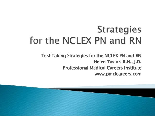 Test Taking Strategies for the NCLEX PN and RN Helen Taylor, R.N., J.D. Professional Medical Careers Institute www.pmcicar...