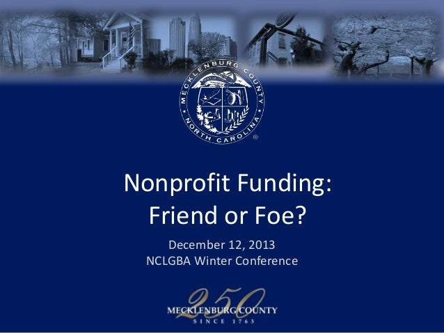 Nonprofit Funding: Friend or Foe? December 12, 2013 NCLGBA Winter Conference
