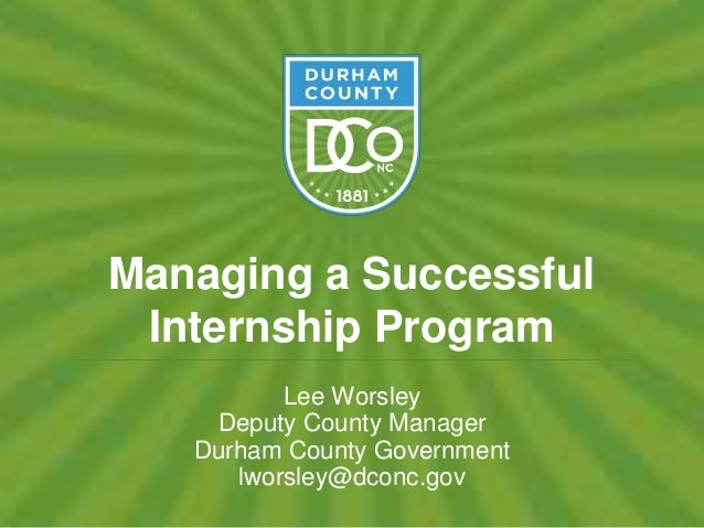 Managing a Successful Internship Program Lee Worsley Deputy County Manager Durham County Government lworsley@dconc.gov