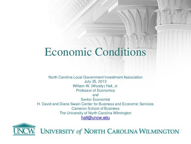 Economic Conditions North Carolina Local Government Investment Association July 25, 2013 William W. (Woody) Hall, Jr. Prof...