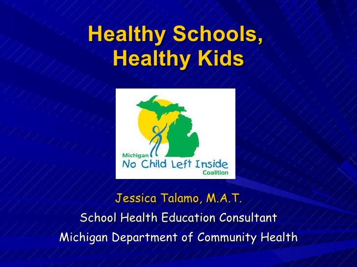 Healthy Schools,  Healthy Kids Jessica Talamo, M.A.T. School Health Education Consultant Michigan Department of Community ...