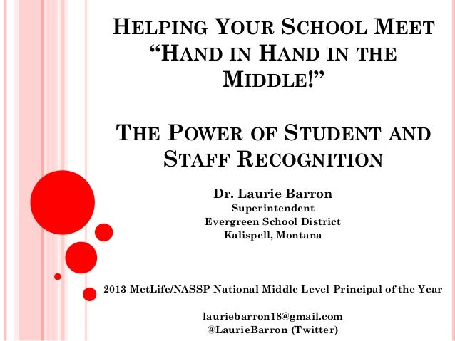"""HELPING YOUR SCHOOL MEET """"HAND IN HAND IN THE MIDDLE!"""" THE POWER OF STUDENT AND STAFF RECOGNITION Dr. Laurie Barron Superi..."""