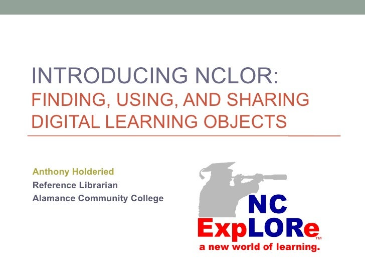 INTRODUCING NCLOR:FINDING, USING, AND SHARINGDIGITAL LEARNING OBJECTSAnthony HolderiedReference LibrarianAlamance Communit...