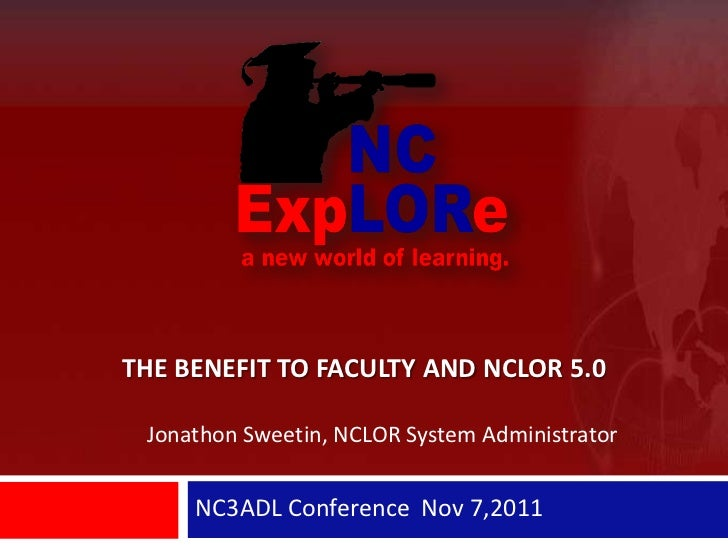 THE BENEFIT TO FACULTY AND NCLOR 5.0 Jonathon Sweetin, NCLOR System Administrator     NC3ADL Conference Nov 7,2011