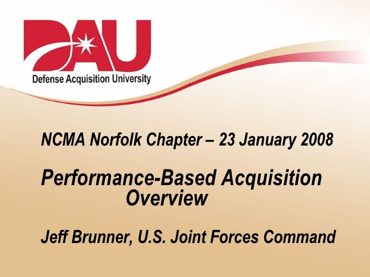 NCMA Norfolk Chapter – 23 January 2008 Performance-Based Acquisition   Overview Jeff Brunner, U.S. Joint Forces Command