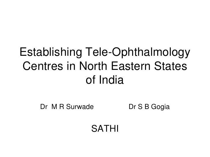 Establishing Tele-OphthalmologyCentres in North Eastern States             of India   Dr M R Surwade       Dr S B Gogia   ...