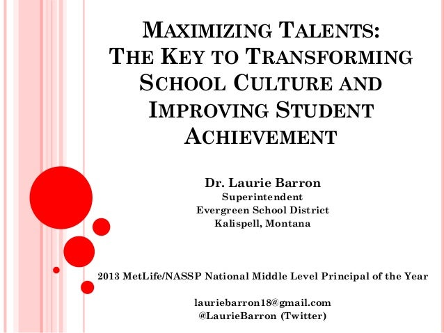MAXIMIZING TALENTS: THE KEY TO TRANSFORMING SCHOOL CULTURE AND IMPROVING STUDENT ACHIEVEMENT Dr. Laurie Barron Superintend...