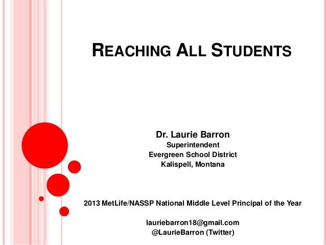 REACHING ALL STUDENTS Dr. Laurie Barron Superintendent Evergreen School District Kalispell, Montana 2013 MetLife/NASSP Nat...