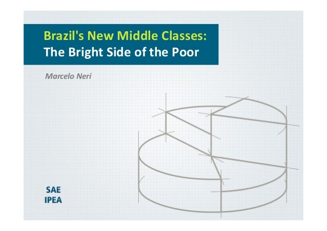 Brazil's New Middle Classes: The Bright Side of the Poor Marcelo Neri