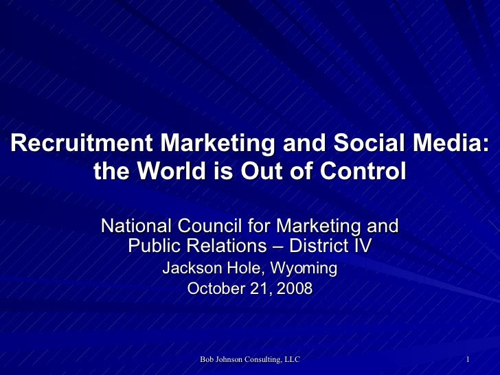 Recruitment Marketing and Social Media: the World is Out of Control National Council for Marketing and Public Relations – ...