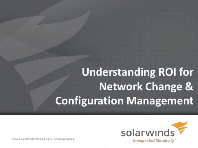 Understanding ROI for Network Change & Configuration Management © 2013, SolarWinds Worldwide, LLC. All rights reserved. 1